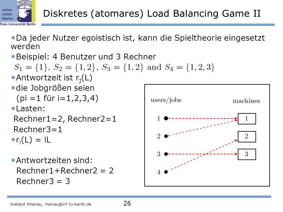 Wieland Rhenau, rhenau@inf.fu-berlin.de 26 Diskretes (atomares) Load Balancing Game II Da jeder Nutzer egoistisch ist, kann die Spieltheorie eingesetzt werden Beispiel: 4 Benutzer und 3 Rechner Antwortzeit ist r j (L) die Jobgrößen seien (pi =1 für i=1,2,3,4) Lasten: Rechner1=2, Rechner2=1 Rechner3=1 r i (L) = iL Antwortzeiten sind: Rechner1+Rechner2 = 2 Rechner3 = 3
