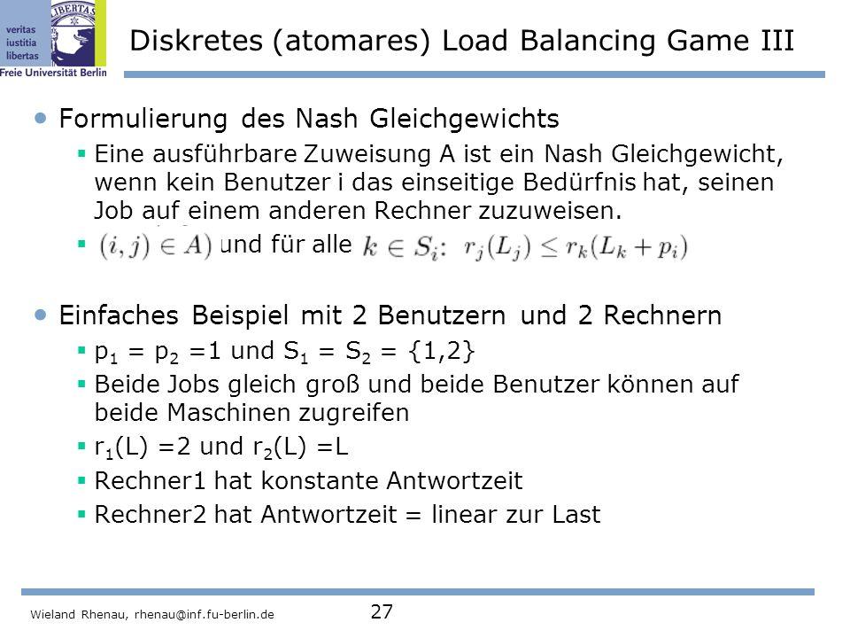 Wieland Rhenau, rhenau@inf.fu-berlin.de 27 Diskretes (atomares) Load Balancing Game III Formulierung des Nash Gleichgewichts  Eine ausführbare Zuweisung A ist ein Nash Gleichgewicht, wenn kein Benutzer i das einseitige Bedürfnis hat, seinen Job auf einem anderen Rechner zuzuweisen.