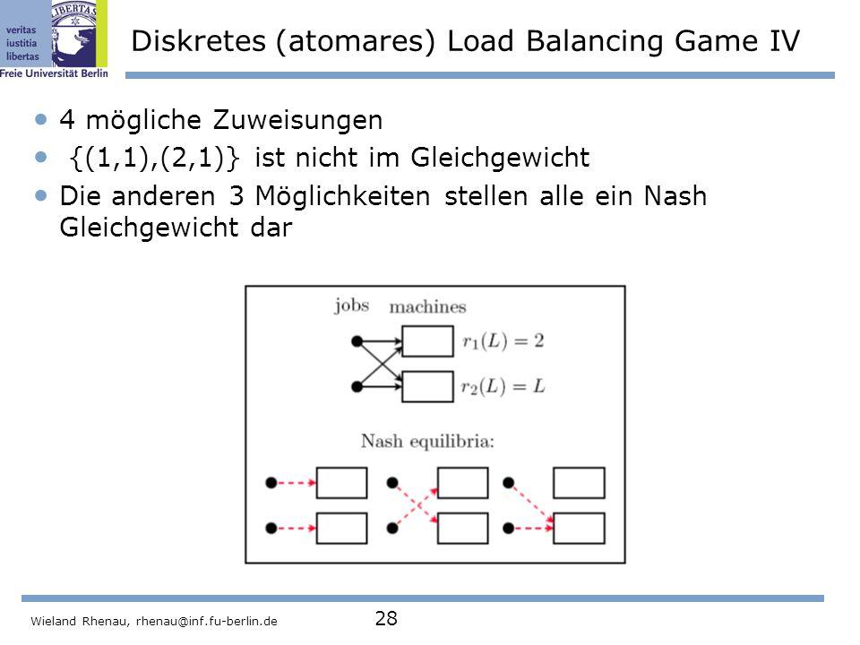 Wieland Rhenau, rhenau@inf.fu-berlin.de 28 Diskretes (atomares) Load Balancing Game IV 4 mögliche Zuweisungen {(1,1),(2,1)} ist nicht im Gleichgewicht Die anderen 3 Möglichkeiten stellen alle ein Nash Gleichgewicht dar