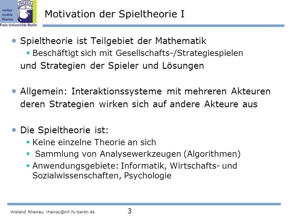 Wieland Rhenau, rhenau@inf.fu-berlin.de 3 Motivation der Spieltheorie I Spieltheorie ist Teilgebiet der Mathematik  Beschäftigt sich mit Gesellschafts-/Strategiespielen und Strategien der Spieler und Lösungen Allgemein: Interaktionssysteme mit mehreren Akteuren deren Strategien wirken sich auf andere Akteure aus Die Spieltheorie ist:  Keine einzelne Theorie an sich  Sammlung von Analysewerkzeugen (Algorithmen)  Anwendungsgebiete: Informatik, Wirtschafts- und Sozialwissenschaften, Psychologie