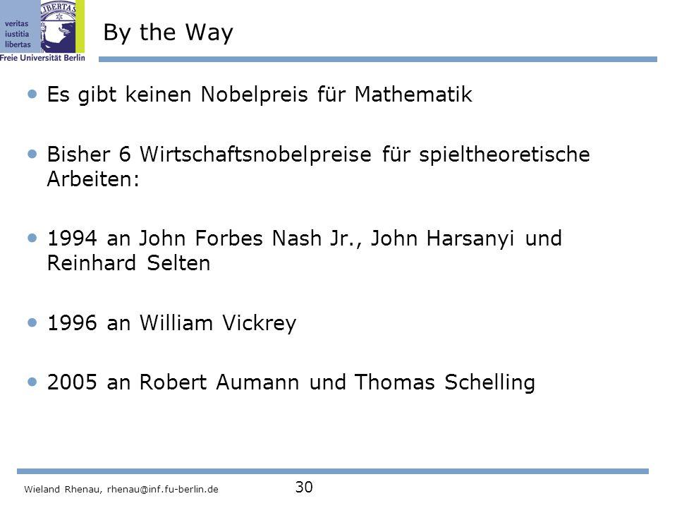 Wieland Rhenau, rhenau@inf.fu-berlin.de 30 By the Way Es gibt keinen Nobelpreis für Mathematik Bisher 6 Wirtschaftsnobelpreise für spieltheoretische Arbeiten: 1994 an John Forbes Nash Jr., John Harsanyi und Reinhard Selten 1996 an William Vickrey 2005 an Robert Aumann und Thomas Schelling