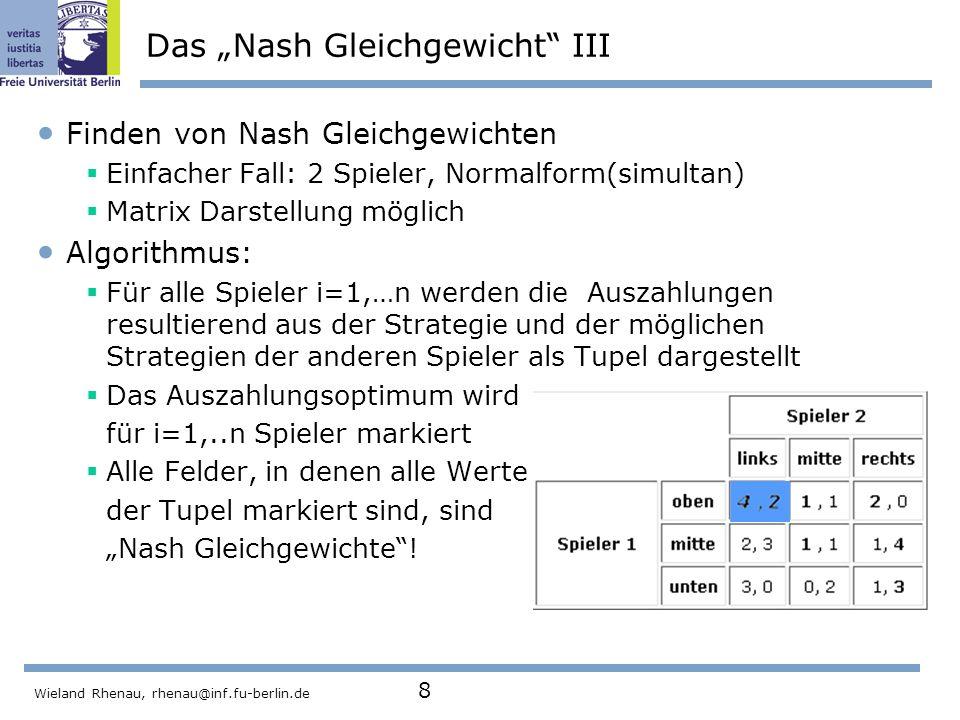 """Wieland Rhenau, rhenau@inf.fu-berlin.de 8 Das """"Nash Gleichgewicht III Finden von Nash Gleichgewichten  Einfacher Fall: 2 Spieler, Normalform(simultan)  Matrix Darstellung möglich Algorithmus:  Für alle Spieler i=1,…n werden die Auszahlungen resultierend aus der Strategie und der möglichen Strategien der anderen Spieler als Tupel dargestellt  Das Auszahlungsoptimum wird für i=1,..n Spieler markiert  Alle Felder, in denen alle Werte der Tupel markiert sind, sind """"Nash Gleichgewichte !"""