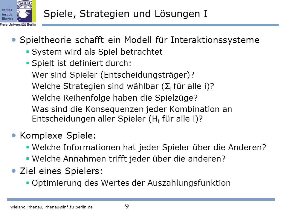 Wieland Rhenau, rhenau@inf.fu-berlin.de 9 Spiele, Strategien und Lösungen I Spieltheorie schafft ein Modell für Interaktionssysteme  System wird als Spiel betrachtet  Spielt ist definiert durch: Wer sind Spieler (Entscheidungsträger).