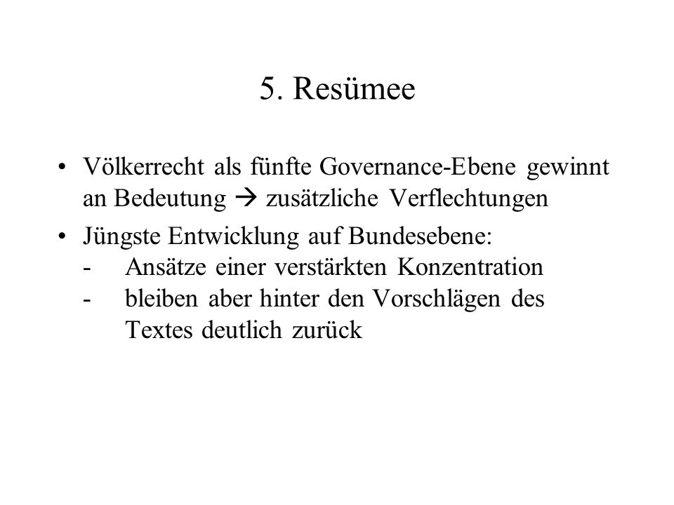 5. Resümee Völkerrecht als fünfte Governance-Ebene gewinnt an Bedeutung  zusätzliche Verflechtungen Jüngste Entwicklung auf Bundesebene: - Ansätze ei