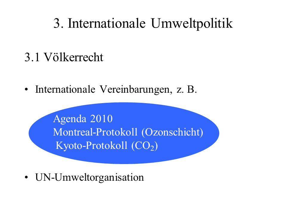 3.1 Völkerrecht Internationale Vereinbarungen, z. B. Agenda 2010 Montreal-Protokoll (Ozonschicht) Kyoto-Protokoll (CO 2 ) UN-Umweltorganisation 3. Int