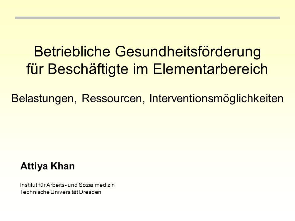 Betriebliche Gesundheitsförderung für Beschäftigte im Elementarbereich Belastungen, Ressourcen, Interventionsmöglichkeiten Attiya Khan Institut für Arbeits- und Sozialmedizin Technische Universität Dresden
