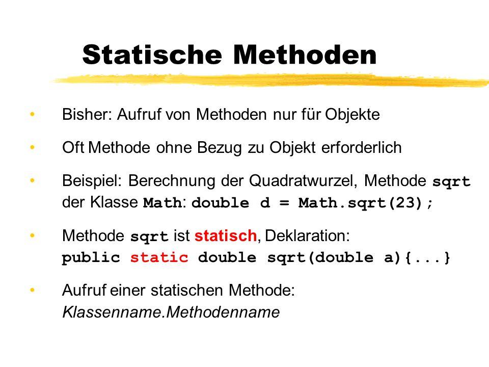 Statische Methoden Bisher: Aufruf von Methoden nur für Objekte Oft Methode ohne Bezug zu Objekt erforderlich Beispiel: Berechnung der Quadratwurzel, Methode sqrt der Klasse Math : double d = Math.sqrt(23); Methode sqrt ist statisch, Deklaration: public static double sqrt(double a){...} Aufruf einer statischen Methode: Klassenname.Methodenname