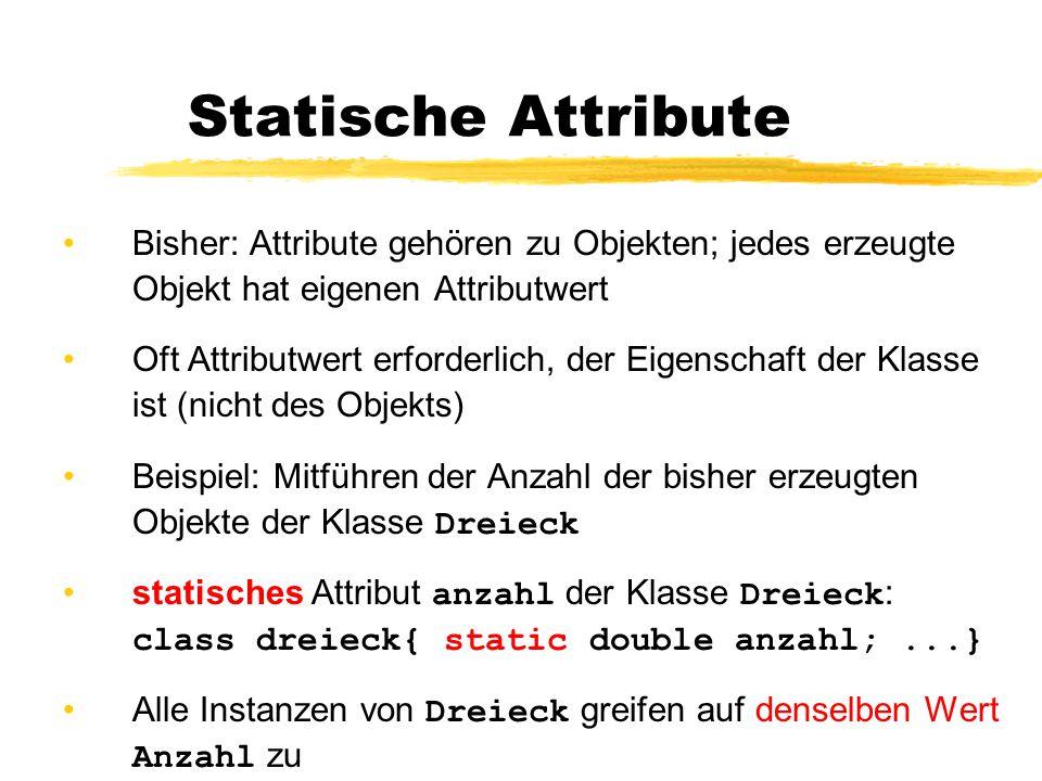Statische Attribute Bisher: Attribute gehören zu Objekten; jedes erzeugte Objekt hat eigenen Attributwert Oft Attributwert erforderlich, der Eigenschaft der Klasse ist (nicht des Objekts) Beispiel: Mitführen der Anzahl der bisher erzeugten Objekte der Klasse Dreieck statisches Attribut anzahl der Klasse Dreieck : class dreieck{ static double anzahl;...} Alle Instanzen von Dreieck greifen auf denselben Wert Anzahl zu