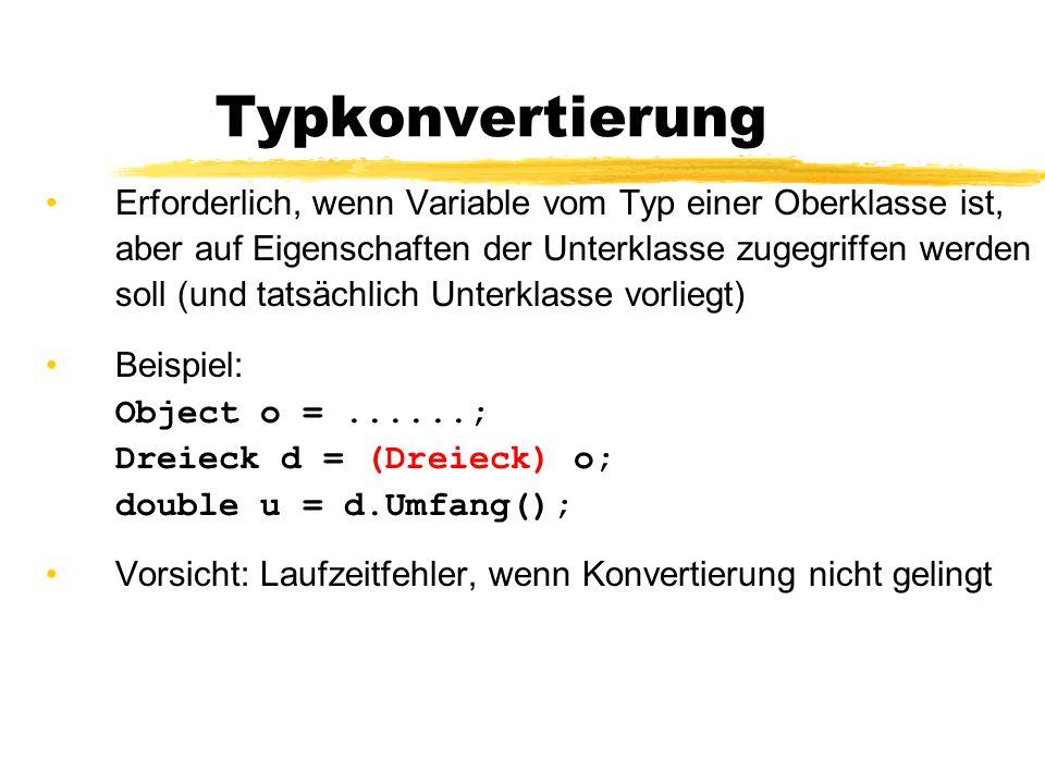 Typkonvertierung Erforderlich, wenn Variable vom Typ einer Oberklasse ist, aber auf Eigenschaften der Unterklasse zugegriffen werden soll (und tatsächlich Unterklasse vorliegt) Beispiel: Object o =......; Dreieck d = (Dreieck) o; double u = d.Umfang(); Vorsicht: Laufzeitfehler, wenn Konvertierung nicht gelingt