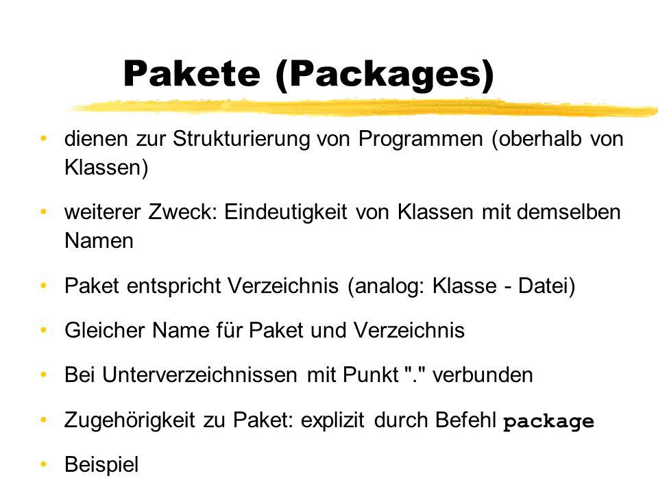 Pakete (Packages) dienen zur Strukturierung von Programmen (oberhalb von Klassen) weiterer Zweck: Eindeutigkeit von Klassen mit demselben Namen Paket entspricht Verzeichnis (analog: Klasse - Datei) Gleicher Name für Paket und Verzeichnis Bei Unterverzeichnissen mit Punkt . verbunden Zugehörigkeit zu Paket: explizit durch Befehl package Beispiel