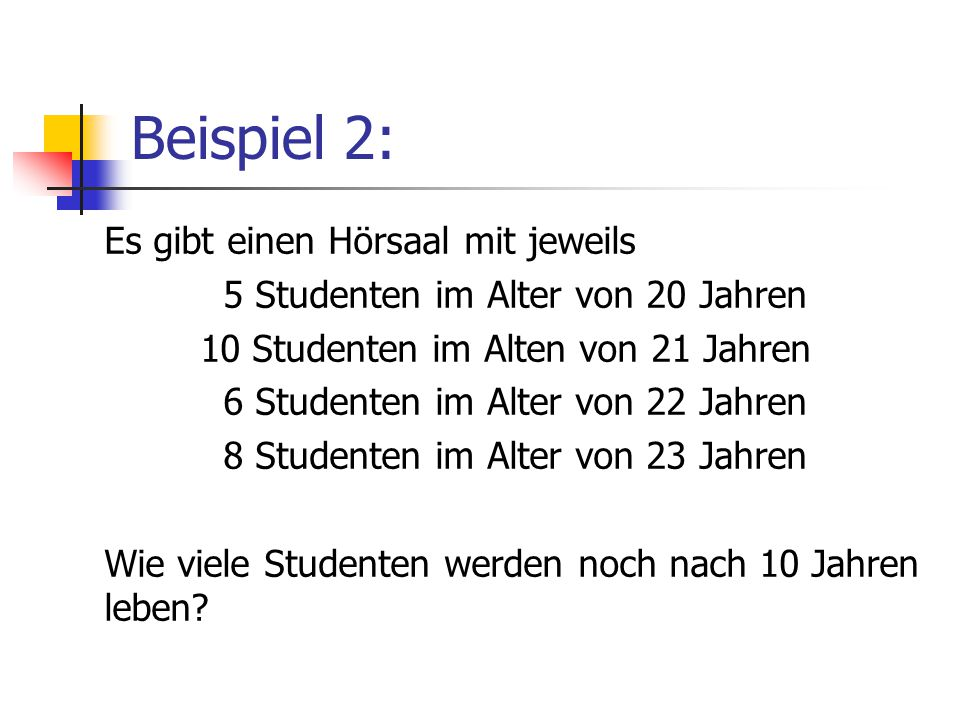 Beispiel 2: Es gibt einen Hörsaal mit jeweils 5 Studenten im Alter von 20 Jahren 10 Studenten im Alten von 21 Jahren 6 Studenten im Alter von 22 Jahren 8 Studenten im Alter von 23 Jahren Wie viele Studenten werden noch nach 10 Jahren leben
