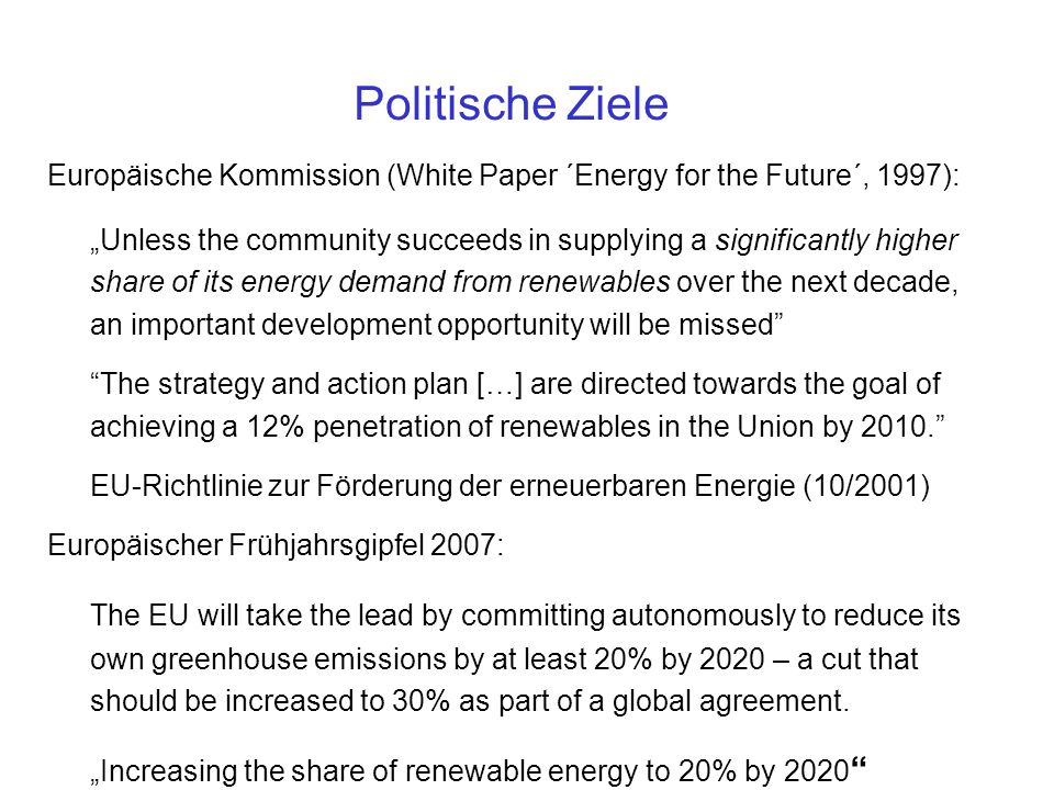 "Europäische Kommission (White Paper ´Energy for the Future´, 1997): ""Unless the community succeeds in supplying a significantly higher share of its energy demand from renewables over the next decade, an important development opportunity will be missed The strategy and action plan […] are directed towards the goal of achieving a 12% penetration of renewables in the Union by 2010. EU-Richtlinie zur Förderung der erneuerbaren Energie (10/2001) Europäischer Frühjahrsgipfel 2007: The EU will take the lead by committing autonomously to reduce its own greenhouse emissions by at least 20% by 2020 – a cut that should be increased to 30% as part of a global agreement."