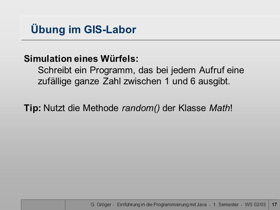 G. Gröger - Einführung in die Programmierung mit Java - 1. Semester - WS 02/0317 Übung im GIS-Labor Simulation eines Würfels: Schreibt ein Programm, d
