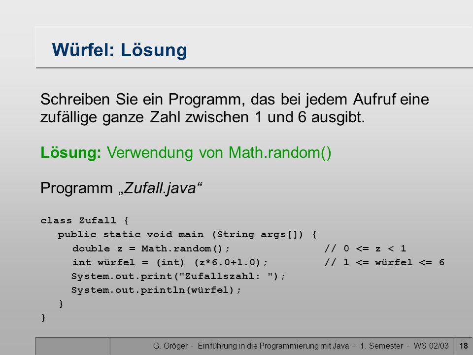 G. Gröger - Einführung in die Programmierung mit Java - 1. Semester - WS 02/0318 Würfel: Lösung Schreiben Sie ein Programm, das bei jedem Aufruf eine