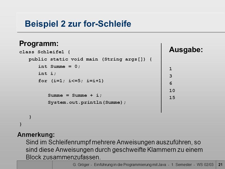 G. Gröger - Einführung in die Programmierung mit Java - 1. Semester - WS 02/0321 Beispiel 2 zur for-Schleife Anmerkung: Sind im Schleifenrumpf mehrere