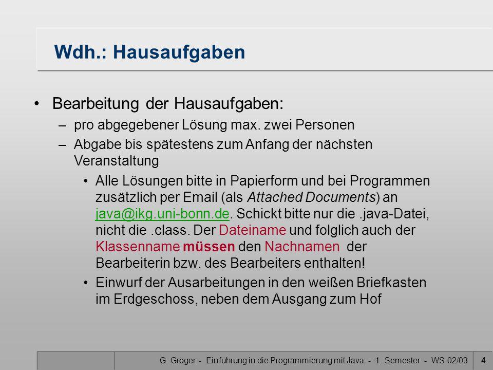 G. Gröger - Einführung in die Programmierung mit Java - 1. Semester - WS 02/034 Wdh.: Hausaufgaben Bearbeitung der Hausaufgaben: –pro abgegebener Lösu