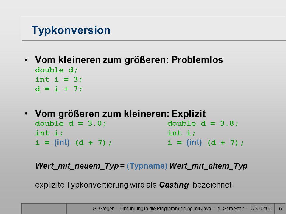 G. Gröger - Einführung in die Programmierung mit Java - 1. Semester - WS 02/035 Typkonversion Vom kleineren zum größeren: Problemlos double d; int i =
