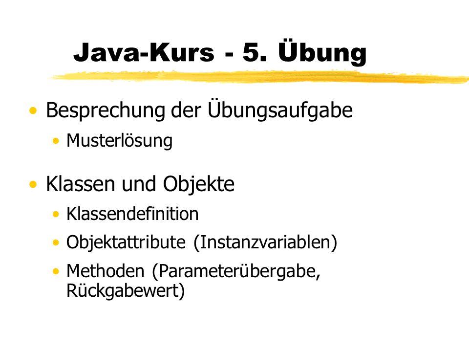 Java-Kurs - 5. Übung Besprechung der Übungsaufgabe Musterlösung Klassen und Objekte Klassendefinition Objektattribute (Instanzvariablen) Methoden (Par