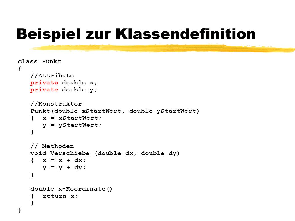 Beispiel zur Klassendefinition class Punkt { //Attribute private double x; private double y; //Konstruktor Punkt(double xStartWert, double yStartWert)