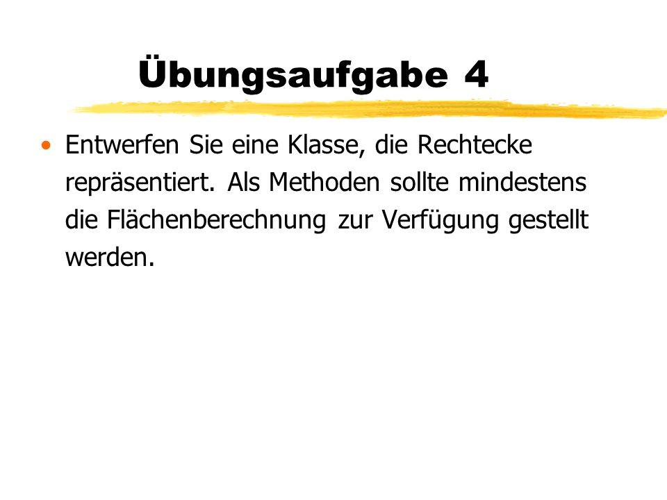 Übungsaufgabe 4 Entwerfen Sie eine Klasse, die Rechtecke repräsentiert. Als Methoden sollte mindestens die Flächenberechnung zur Verfügung gestellt we