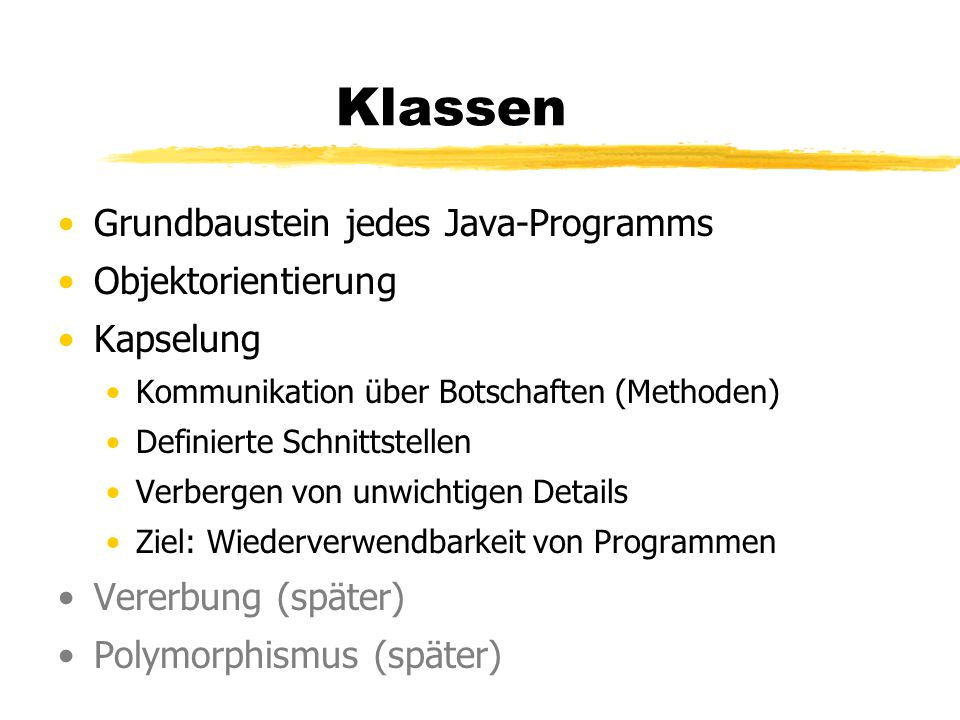 Klassen Grundbaustein jedes Java-Programms Objektorientierung Kapselung Kommunikation über Botschaften (Methoden) Definierte Schnittstellen Verbergen