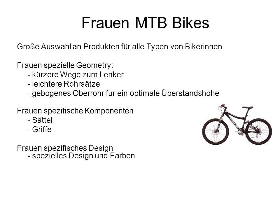 Frauen MTB Bikes Große Auswahl an Produkten für alle Typen von Bikerinnen Frauen spezielle Geometry: - kürzere Wege zum Lenker - leichtere Rohrsätze - gebogenes Oberrohr für ein optimale Überstandshöhe Frauen spezifische Komponenten - Sättel - Griffe Frauen spezifisches Design - spezielles Design und Farben