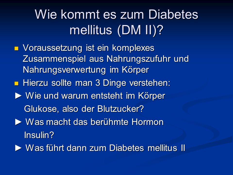 Wie kommt es zum Diabetes mellitus (DM II)? Voraussetzung ist ein komplexes Zusammenspiel aus Nahrungszufuhr und Nahrungsverwertung im Körper Vorausse
