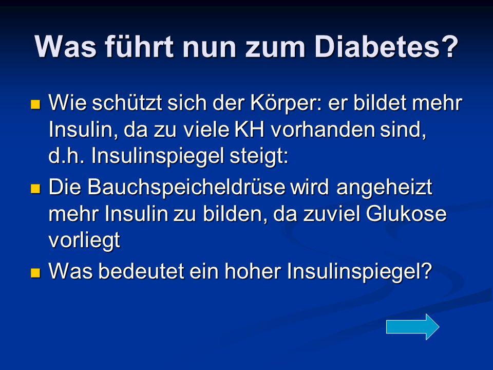 Was führt nun zum Diabetes? Wie schützt sich der Körper: er bildet mehr Insulin, da zu viele KH vorhanden sind, d.h. Insulinspiegel steigt: Wie schütz