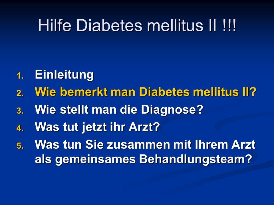 Hilfe Diabetes mellitus II !!! 1. Einleitung 2. Wie bemerkt man Diabetes mellitus II? 3. Wie stellt man die Diagnose? 4. Was tut jetzt ihr Arzt? 5. Wa