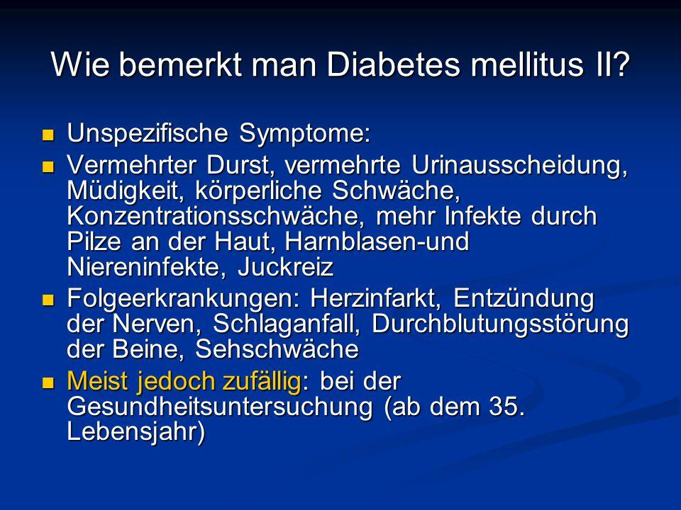 Wie bemerkt man Diabetes mellitus II? Unspezifische Symptome: Unspezifische Symptome: Vermehrter Durst, vermehrte Urinausscheidung, Müdigkeit, körperl