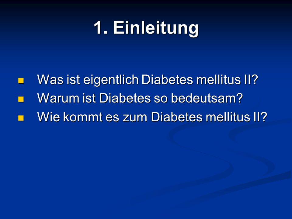1. Einleitung Was ist eigentlich Diabetes mellitus II? Was ist eigentlich Diabetes mellitus II? Warum ist Diabetes so bedeutsam? Warum ist Diabetes so