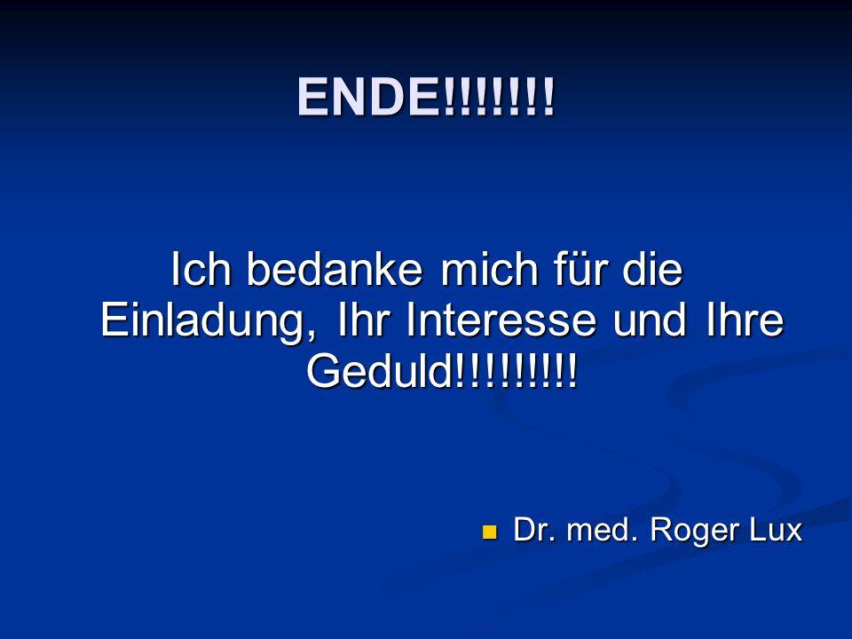 ENDE!!!!!!! Ich bedanke mich für die Einladung, Ihr Interesse und Ihre Geduld!!!!!!!!! Dr. med. Roger Lux Dr. med. Roger Lux