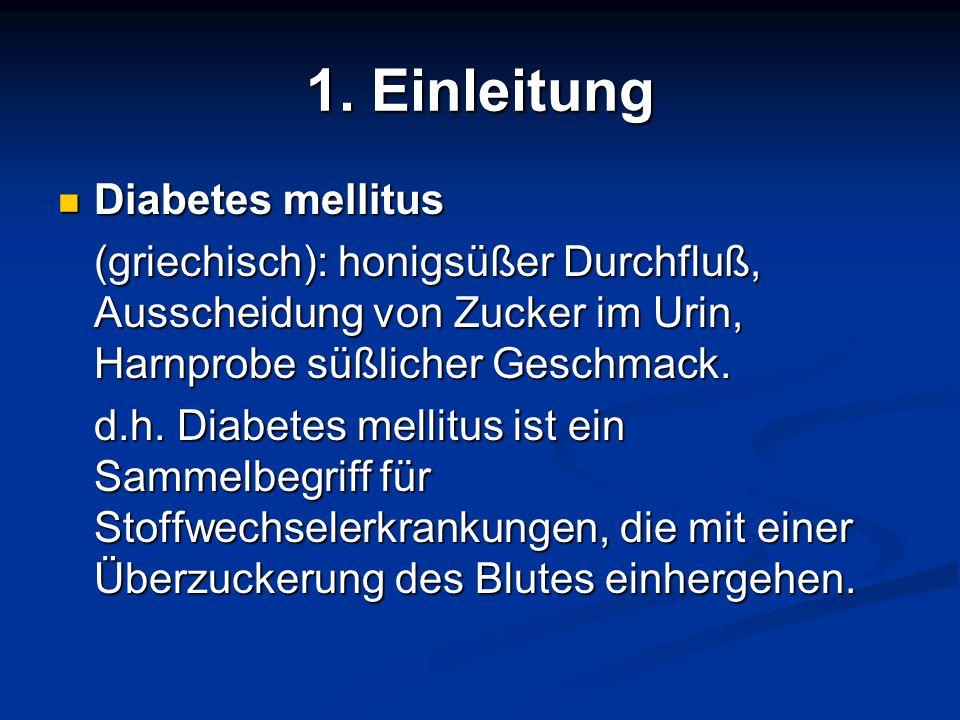 1. Einleitung Diabetes mellitus Diabetes mellitus (griechisch): honigsüßer Durchfluß, Ausscheidung von Zucker im Urin, Harnprobe süßlicher Geschmack.