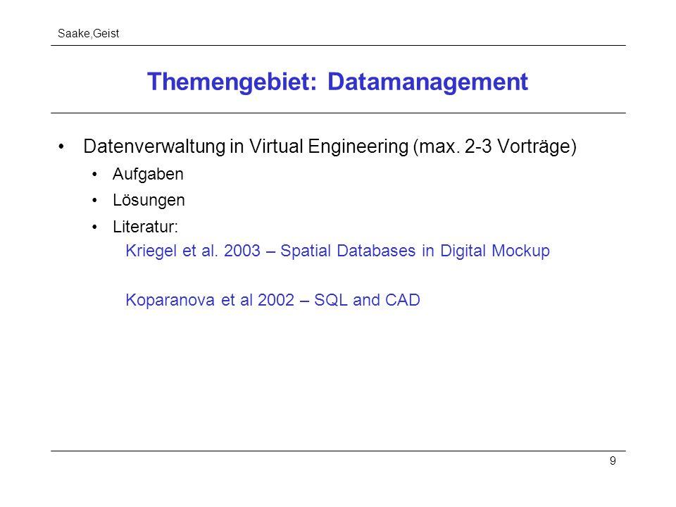 Saake,Geist 9 Themengebiet: Datamanagement Datenverwaltung in Virtual Engineering (max. 2-3 Vorträge) Aufgaben Lösungen Literatur: Kriegel et al. 2003
