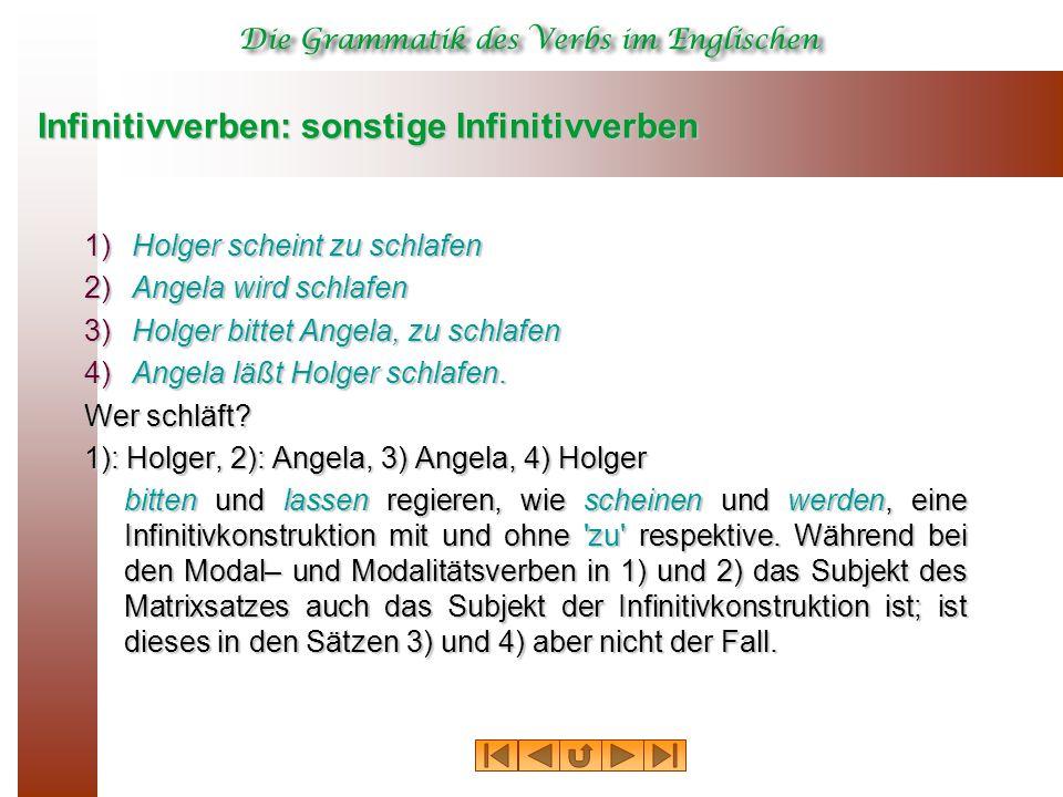 Infinitivverben: sonstige Infinitivverben 1) Holger scheint zu schlafen 2) Angela wird schlafen 3) Holger bittet Angela, zu schlafen 4) Angela läßt Holger schlafen.