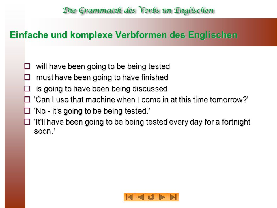 Einfache und komplexe Verbformen des Englischen  will have been going to be being tested  must have been going to have finished  is going to have been being discussed  Can I use that machine when I come in at this time tomorrow?  No - it s going to be being tested.  It ll have been going to be being tested every day for a fortnight soon.