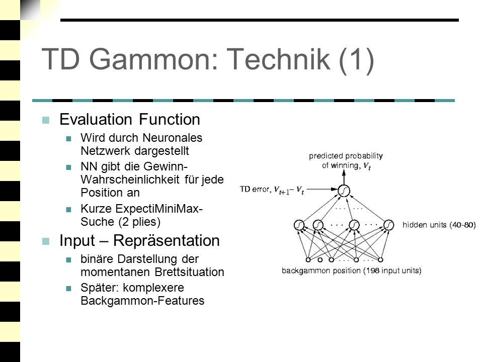 TD Gammon: Technik (2) Training Spielt Trainingsspiele gegen sich selbst Rewards: +1 für Sieg, –1 für Niederlage, sonst 0 Temporal Difference (TD) Learning verbessert Schätzung für Nicht-Endpositionen Neuronales Netzwerk wird auf neue Schätzwerte trainiert (mit Backprop-Algorithmus) Leistung Steigt mit Anzahl der Trainingsspiele Bis zu 1.5 Mio.