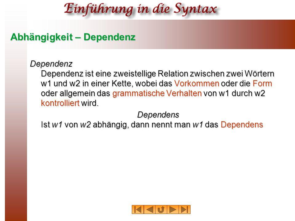 Abhängigkeit – Dependenz Dependenz Dependenz ist eine zweistellige Relation zwischen zwei Wörtern w1 und w2 in einer Kette, wobei das Vorkommen oder d