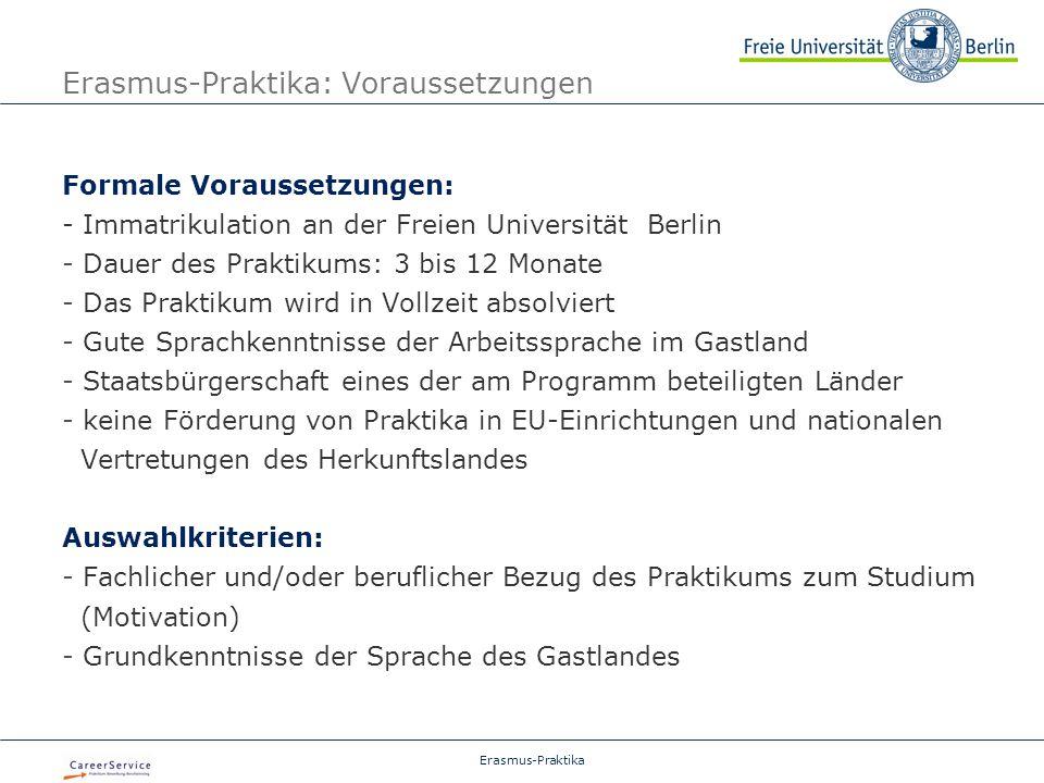 Erasmus-Praktika Erasmus-Praktika: Voraussetzungen Formale Voraussetzungen: - Immatrikulation an der Freien Universität Berlin - Dauer des Praktikums: 3 bis 12 Monate - Das Praktikum wird in Vollzeit absolviert - Gute Sprachkenntnisse der Arbeitssprache im Gastland - Staatsbürgerschaft eines der am Programm beteiligten Länder - keine Förderung von Praktika in EU-Einrichtungen und nationalen Vertretungen des Herkunftslandes Auswahlkriterien: - Fachlicher und/oder beruflicher Bezug des Praktikums zum Studium (Motivation) - Grundkenntnisse der Sprache des Gastlandes