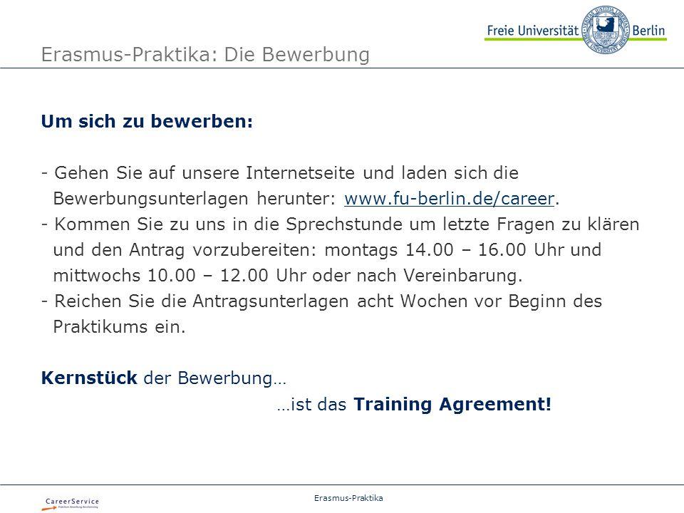 Erasmus-Praktika Erasmus-Praktika: Die Bewerbung Um sich zu bewerben: - Gehen Sie auf unsere Internetseite und laden sich die Bewerbungsunterlagen herunter: www.fu-berlin.de/career.www.fu-berlin.de/career - Kommen Sie zu uns in die Sprechstunde um letzte Fragen zu klären und den Antrag vorzubereiten: montags 14.00 – 16.00 Uhr und mittwochs 10.00 – 12.00 Uhr oder nach Vereinbarung.