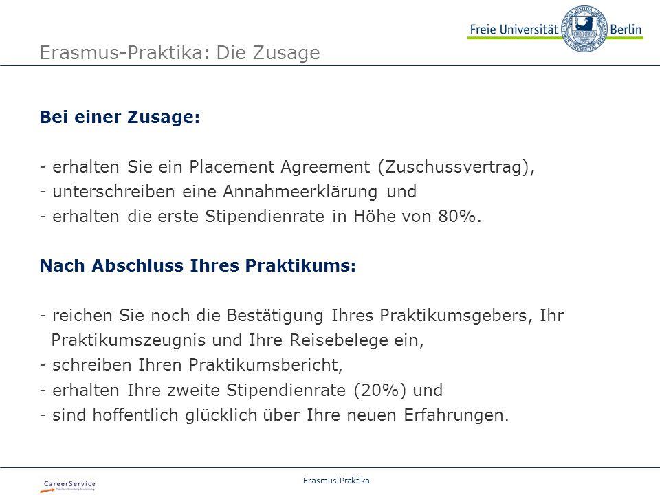 Erasmus-Praktika Erasmus-Praktika: Die Zusage Bei einer Zusage: - erhalten Sie ein Placement Agreement (Zuschussvertrag), - unterschreiben eine Annahmeerklärung und - erhalten die erste Stipendienrate in Höhe von 80%.