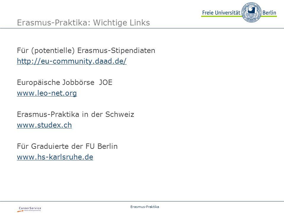 Erasmus-Praktika Erasmus-Praktika: Wichtige Links Für (potentielle) Erasmus-Stipendiaten http://eu-community.daad.de/ Europäische Jobbörse JOE www.leo-net.org Erasmus-Praktika in der Schweiz www.studex.ch Für Graduierte der FU Berlin www.hs-karlsruhe.de
