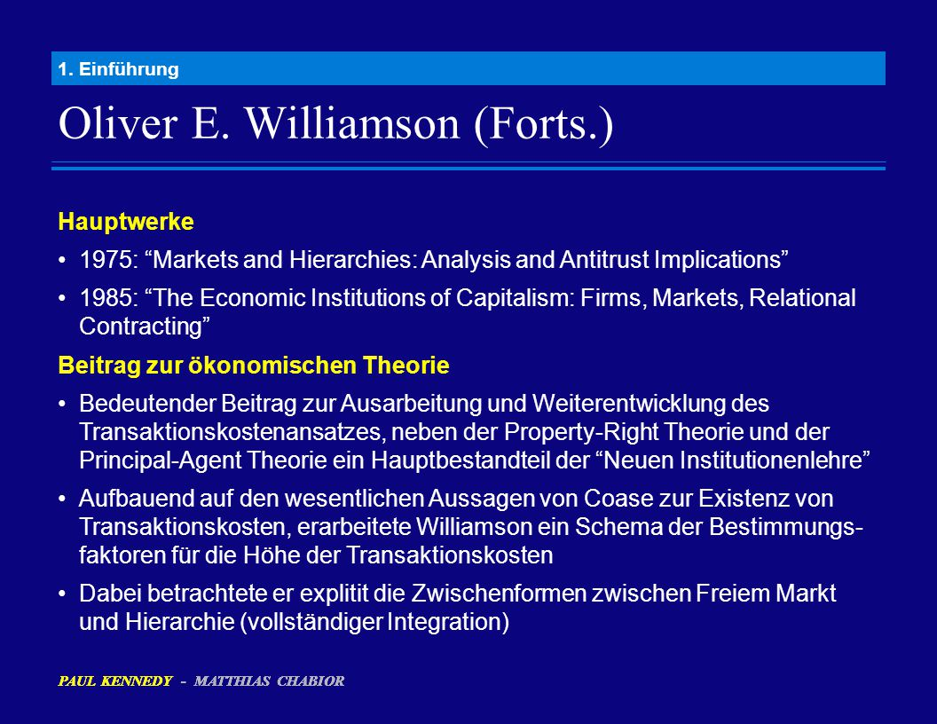 "Oliver E. Williamson (Forts.) 1. Einführung Hauptwerke 1975: ""Markets and Hierarchies: Analysis and Antitrust Implications"" 1985: ""The Economic Instit"
