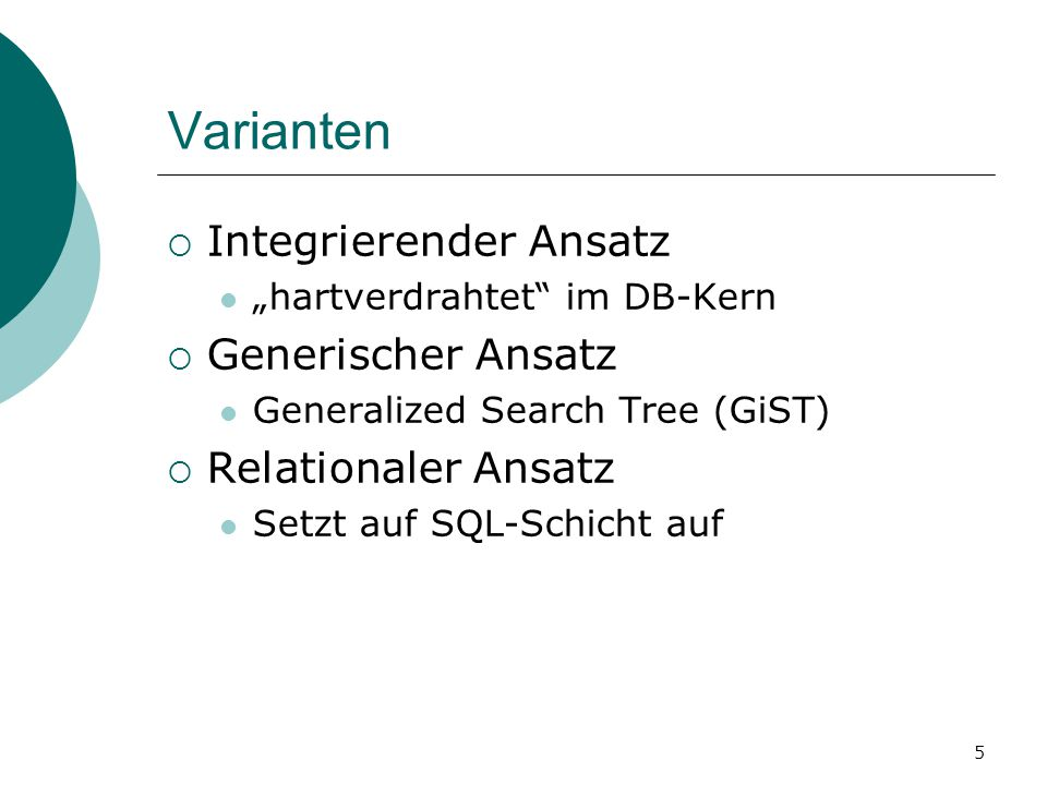 """5 Varianten  Integrierender Ansatz """"hartverdrahtet im DB-Kern  Generischer Ansatz Generalized Search Tree (GiST)  Relationaler Ansatz Setzt auf SQL-Schicht auf"""