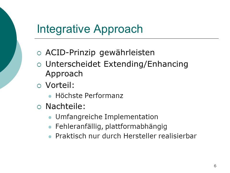 6 Integrative Approach  ACID-Prinzip gewährleisten  Unterscheidet Extending/Enhancing Approach  Vorteil: Höchste Performanz  Nachteile: Umfangreiche Implementation Fehleranfällig, plattformabhängig Praktisch nur durch Hersteller realisierbar