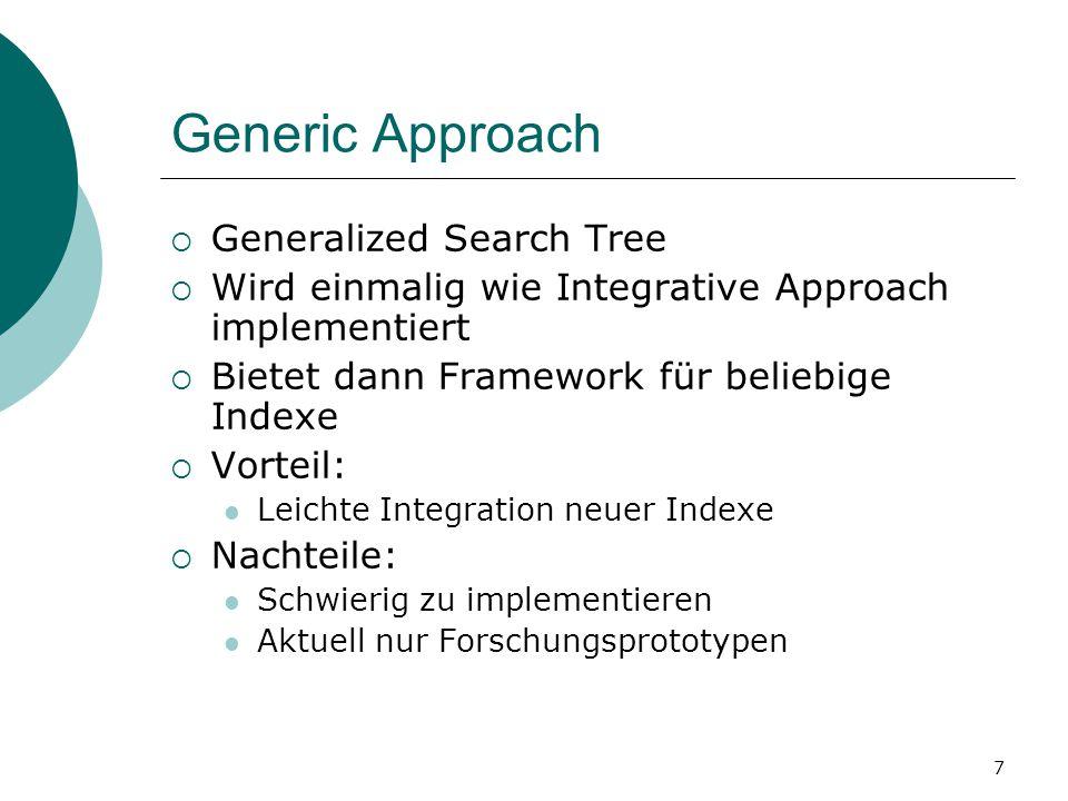 7 Generic Approach  Generalized Search Tree  Wird einmalig wie Integrative Approach implementiert  Bietet dann Framework für beliebige Indexe  Vorteil: Leichte Integration neuer Indexe  Nachteile: Schwierig zu implementieren Aktuell nur Forschungsprototypen