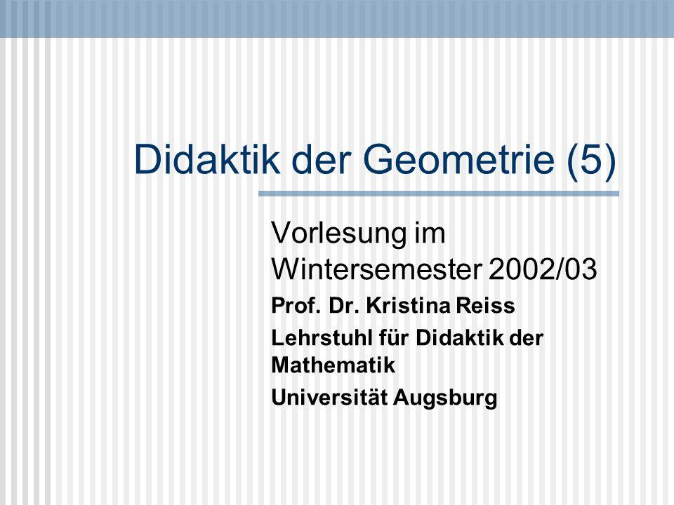 Didaktik der Geometrie (5) Vorlesung im Wintersemester 2002/03 Prof. Dr. Kristina Reiss Lehrstuhl für Didaktik der Mathematik Universität Augsburg