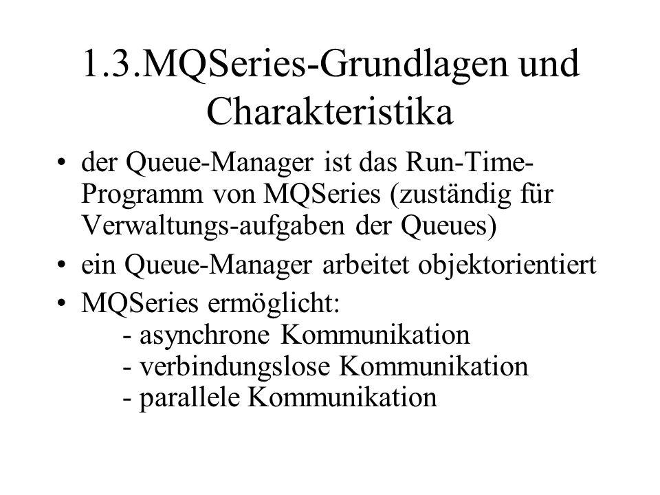 1.3.MQSeries-Grundlagen und Charakteristika der Queue-Manager ist das Run-Time- Programm von MQSeries (zuständig für Verwaltungs-aufgaben der Queues) ein Queue-Manager arbeitet objektorientiert MQSeries ermöglicht: - asynchrone Kommunikation - verbindungslose Kommunikation - parallele Kommunikation