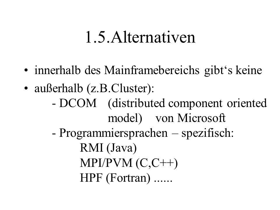 1.5.Alternativen innerhalb des Mainframebereichs gibt's keine außerhalb (z.B.Cluster): - DCOM (distributed component oriented model) von Microsoft - Programmiersprachen – spezifisch: RMI (Java) MPI/PVM (C,C++) HPF (Fortran)......
