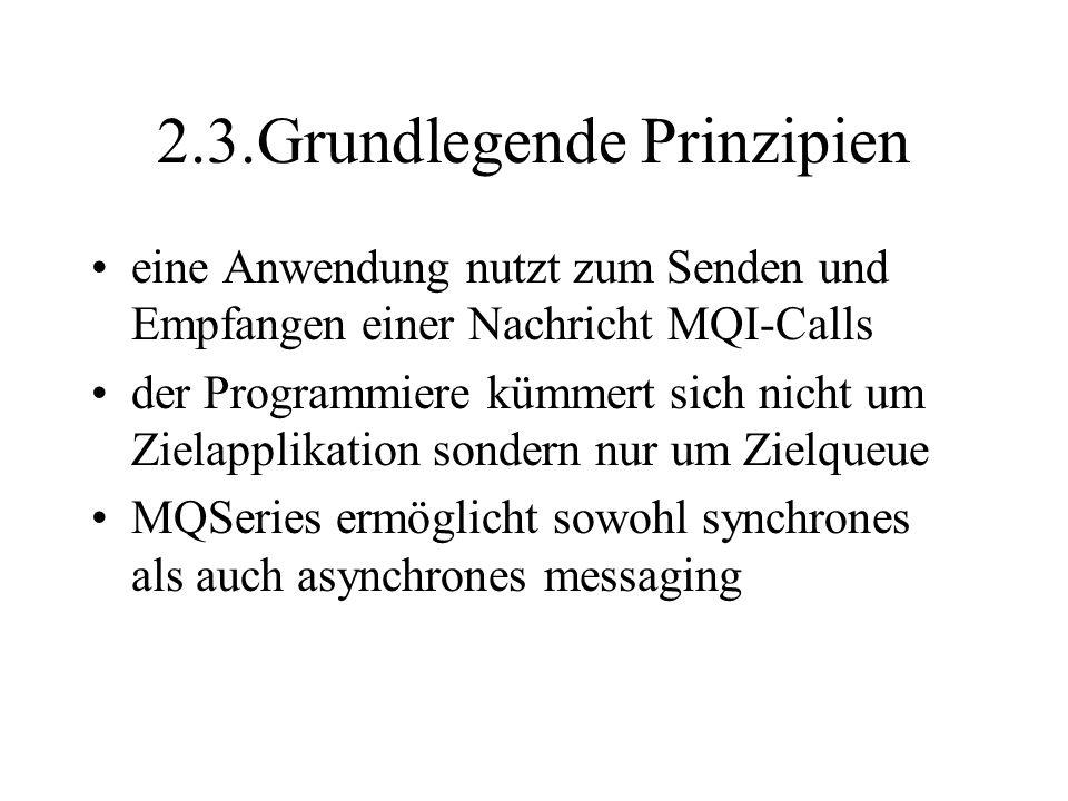 2.3.Grundlegende Prinzipien eine Anwendung nutzt zum Senden und Empfangen einer Nachricht MQI-Calls der Programmiere kümmert sich nicht um Zielapplikation sondern nur um Zielqueue MQSeries ermöglicht sowohl synchrones als auch asynchrones messaging
